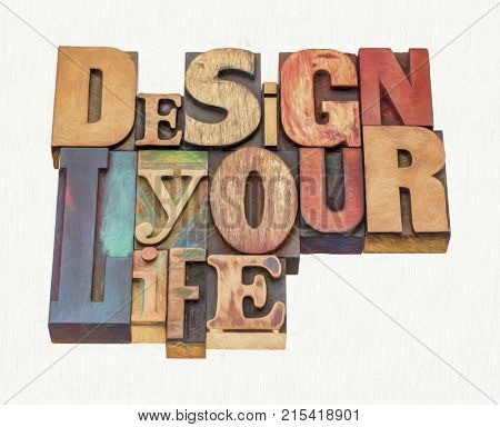 design your life - motivational advice - word abstract in mixed vintage letterpress printing blocks with digital painting effect applied