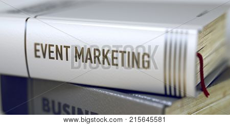 Event Marketing Concept on Book Title. Business - Book Title. Event Marketing. Event Marketing - Closeup of the Book Title. Closeup View. Toned Image with Selective focus. 3D.