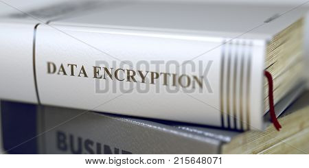 Data Encryption Concept. Book Title. Close-up of a Book with the Title on Spine Data Encryption. Business - Book Title. Data Encryption. Blurred Image. Selective focus. 3D.