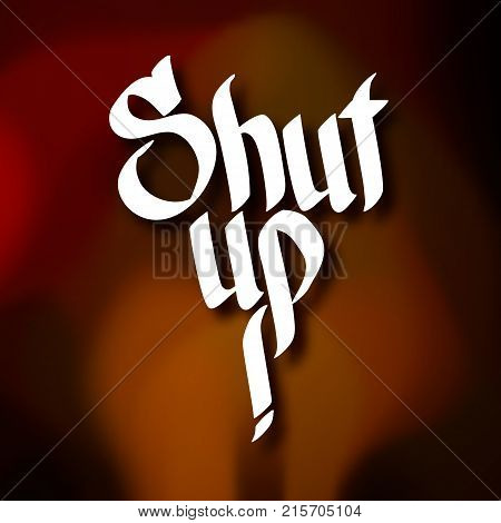 Typographic design concept with calligraphic handwritten Shut up inscription on blurred background isolated vector illustration