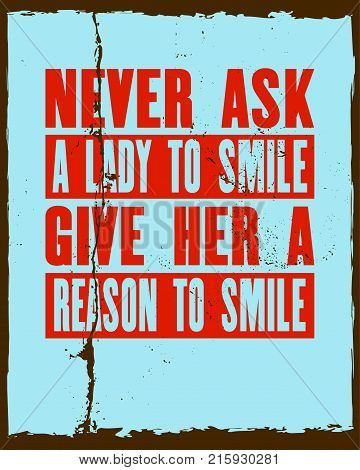 Inspiring motivation quote with text Never Ask a Lady To Smile Give Her a Reason To Smile. Vector typography poster and t-shirt design. Distressed old metal texture
