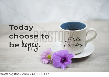 Sunday Inspirational Quote -  Today Choose To Be Happy.  With Hello Sunday Greeting On Cup Of Mornin