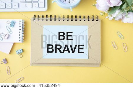 Business Concept. Notebook With Text Be Brave Sheet Of White Paper For Notes, Calculator, Glasses, P