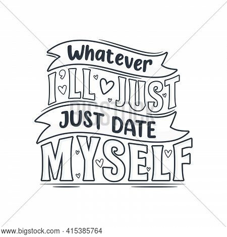 Whatever I'll Just  Date Myself. Valentines Day Design.