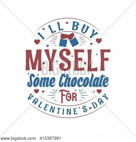 I'll Buy Myself Some Chocolate For Valentine's Day, Valentines Design For Chocolate Lover