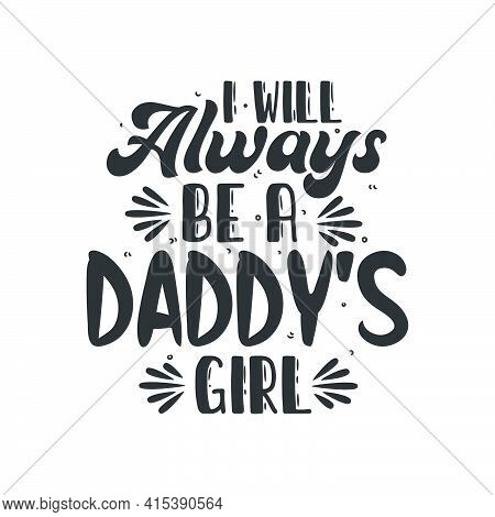 I Will Always Be A Daddy's Girl, Fathers Day Lettering Design