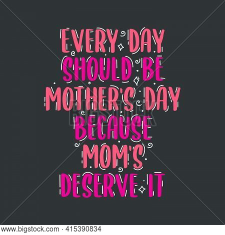 Every Day Should Be Mothers Day Because Moms Deserve It, Mother's Day Hand Lettering Design