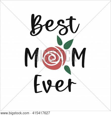 Best Mom Ever. Mother's Day Quote. Mothers Day Lettering With Rose. Best Mum Decor. Vector Illustrat