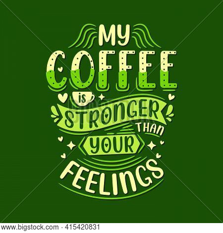 My Coffee Is Stronger Than Your Feelings. Coffee Quotes Lettering Design.