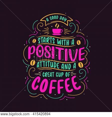 A Good Day Starts With A Positive Attitude And Great Cup Of Coffee. Coffee Quotes Lettering Design.