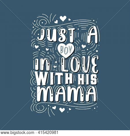 Just A Boy In Love With His Mama. Mothers Day Lettering Design.