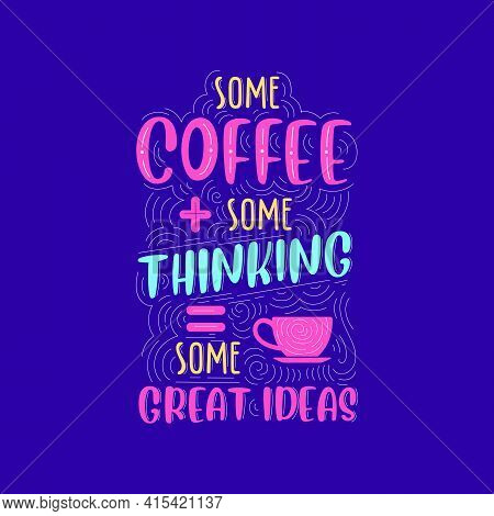 Some Coffee, Some Thinking, Some Great Ideas. Coffee Quotes Lettering Design.