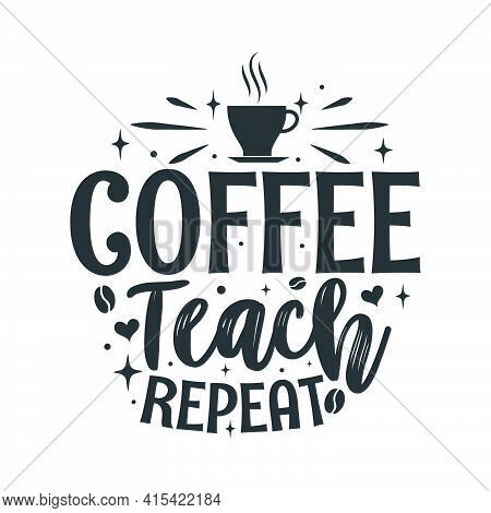 Coffee Teach Repeat. Coffee Quotes Lettering Design.