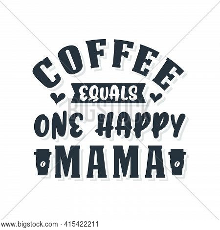 Coffee Equals One Happy Mama. Coffee Quotes Lettering Design.