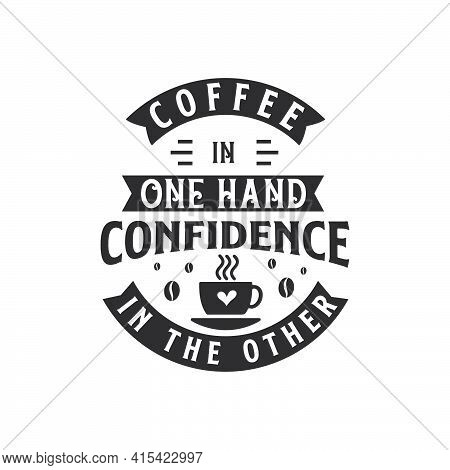 Coffee In One Hand Confidence In The Other. Coffee Quotes Lettering Design.