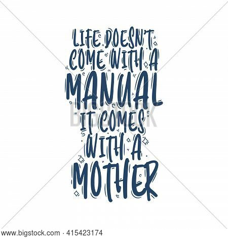 Life Doesn't Come With A Manual It Comes With A Mother. Mothers Day Quote Lettering Design.