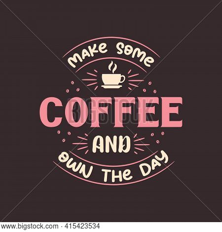 Make Some Coffee And Own The Day. Coffee Quotes Lettering Design.