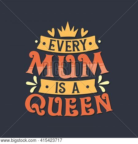 Every Mum Is A Queen. Mothers Day Lettering Design.