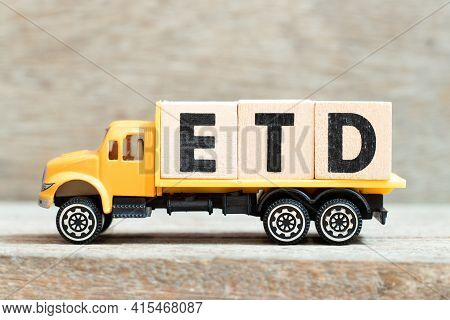 Toy Truck Hold Alphabet Letter Block In Word Etd (abbreviation Of Estimated Time Of Departure Or The