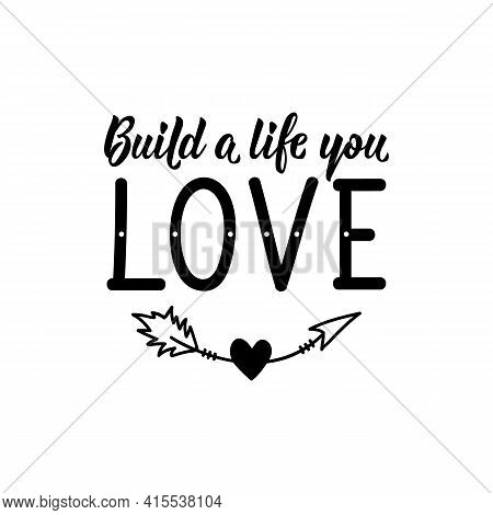 Build A Life You Love. Lettering. Can Be Used For Prints Bags, T-shirts, Posters, Cards. Calligraphy