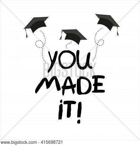You Made It. Lettering Vector Concept Without Background. Graduate Cap Thrown Up. Congratulation Gra