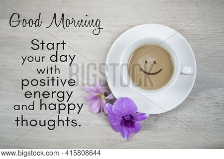 Morning Inspirational Quote - Good Morning. Start Your Day With Positive Energy And Happy Thoughts.