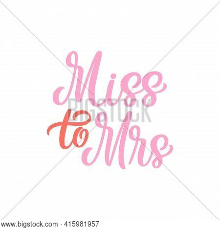 Hand Lettered Quote. The Inscription: Miss To Mrs.perfect Design For Greeting Cards, Posters, T-shir