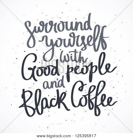 Surround yourself with good people and black coffee. Fashionable calligraphy. Coffee quote. Coffee label. Vector illustration on white background