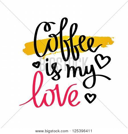 Coffee is my love. Fashionable calligraphy. Coffee quote. Coffee label. Vector illustration on white background with a smear of yellow ink.