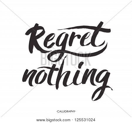Regret nothing - inspirational quote, typography art. Black vector phase isolated on white background. Lettering for posters, cards design. Vector calligraphy art.Positive quote. Brush lettering composition.