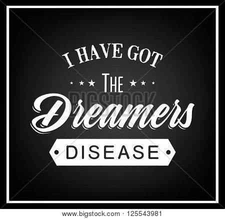 I have got the dreamers disease - Quote typographical background. Vintage typography background, vintage typography design, vintage typography art, vintage typography label, vintage typography icon, vintage typography print for t-shirt, retro typography.