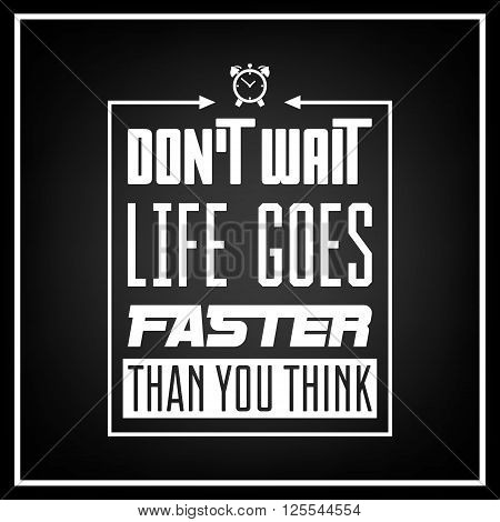 Don't wait, life goes faster than you think - Quote typographical background. Vintage typography background, vintage typography design, vintage typography art, vintage typography label, vintage typography icon, vintage typography print for t-shirt, retro