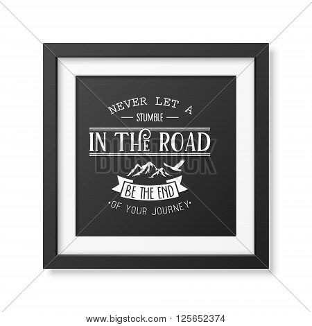 Never let a stumble in the road, be the end of your journey - Quote typographical background in the realistic square black frame isolated on white background. Vintage typography background, mockup for design, vintage typography design, vintage typography