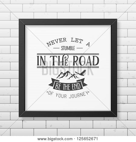 Never let a stumble in the road, be the end of your journey - Quote typographical background in the realistic square black frame on the brick wall background.