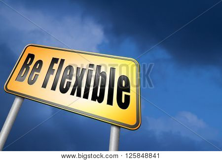Be flexible adaptable and easy going, adapt to different situations.