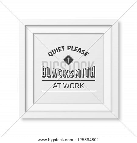 Quiet please, blacksmith at work - vintage typographical poster in the realistic square white frame isolated on white background. Vintage typography background, mockup, vintage typography design, vintage typography art, vintage typography print for t-shir