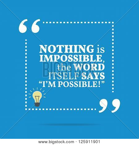 Inspirational Motivational Quote. Nothing Is Impossible, The Word Itself Says