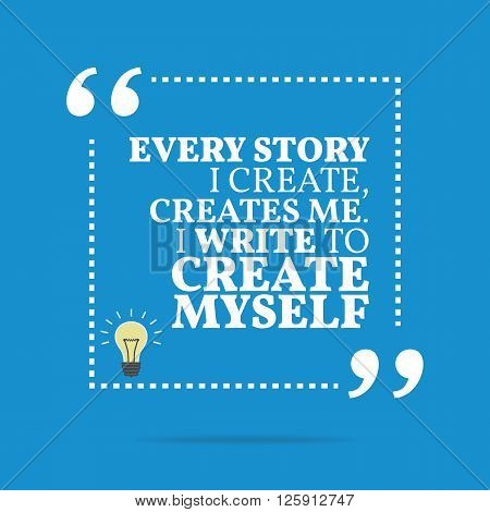 Inspirational Motivational Quote. Every Story I Create, Creates Me. I Write To Create Myself.