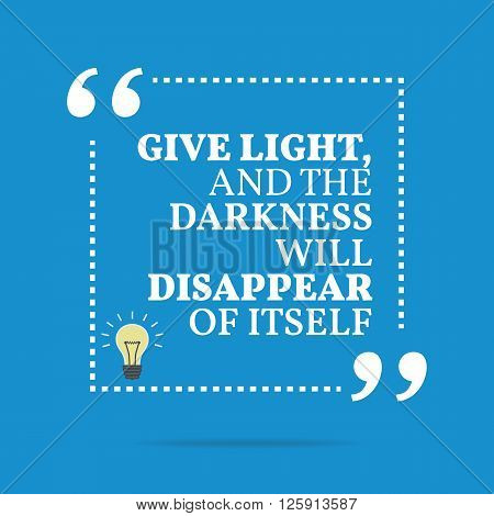Inspirational Motivational Quote. Give Light And The Darkness Will Disappear Of Itself.