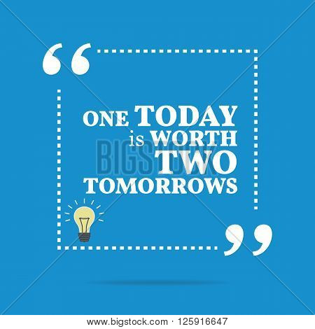 Inspirational Motivational Quote. One Today Is Worth Two Tomorrows.