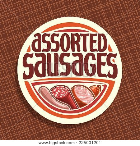 Vector logo for Sausage, round label with original brush typeface for title text assorted sausage, german bratwurst, cured salami, sliced ham and smoked beef sausage, price tag for meat store on white