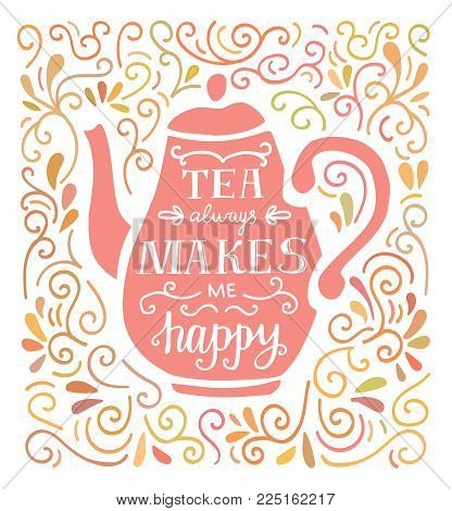 Tea Always Makes Me Happy. Vector Illustration With Hand Lettering, Pink Tea Pot Silhouette And Dood