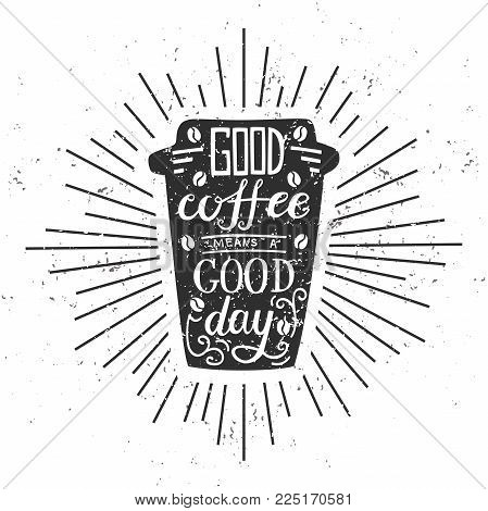 Good Coffee Means A Good Day. Vector Illustration With Black Silhouette Of Take Away Coffee Cup With