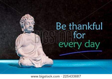 Be Thankful For Every Day - Inspirational And Motivating Text Near Little Buddha Figurine.