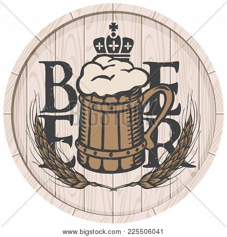 Template Vector Beer Label With Overflowing Mug Of Frothy Beer, Crown And Wheat Ears On Wooden Cask