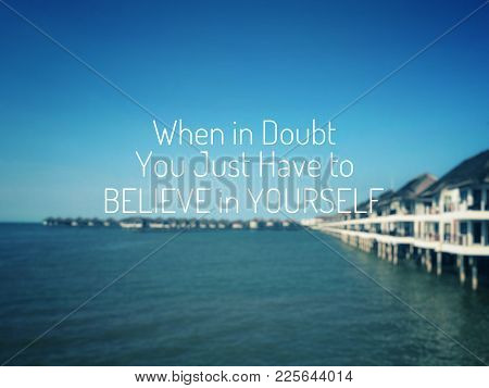 Motivational And Inspirational Quotes - When In Doubt, You Just Have To Believe In Yourself. With Vi