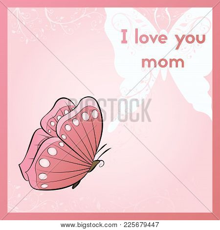 I Love You Mom. Greeting Card For Mother's Day. Pink Postcard With Butterfly. White Flowers And Leav