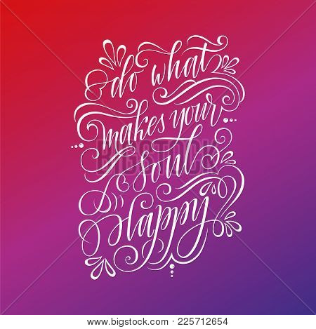 Stylized Inspirational Motivation Quote Do What Makes Your Soul Happy. Unique Hand Written Calligrap