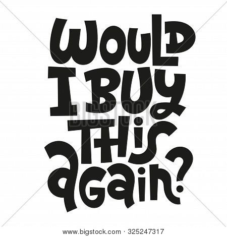 Would I Buy This Again. Unique Vector Hand-written Phrase About Reasonable Consumption, Buying Unnec