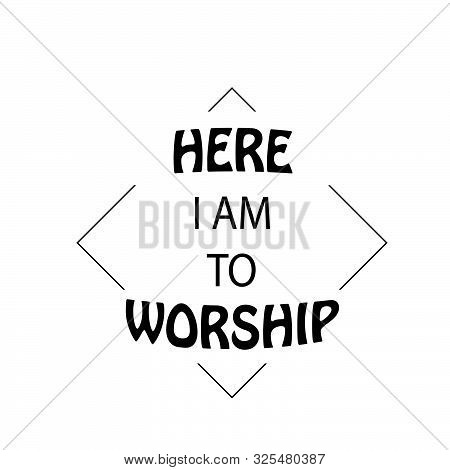 Christian Faith, Here I Am To Worship,  Typography For Print Or Use As Poster, Card, Flyer Or T Shir
